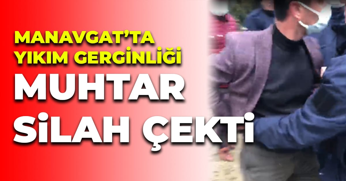 Manavgat'ta yıkım gerginliği – Muhtar silah çekti